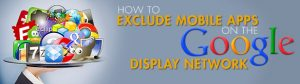 How To Exclude Mobile Apps on The Google Display Network or GDN
